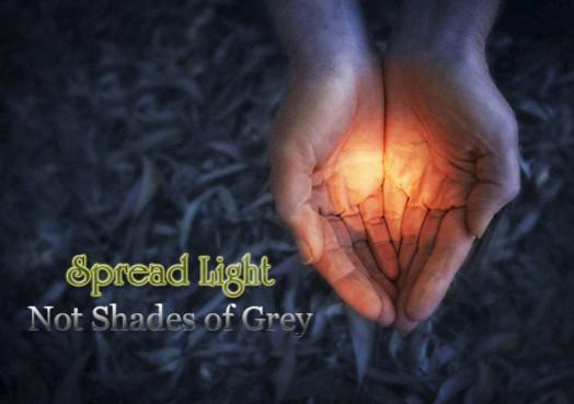 Spread Light Not Shades of Grey