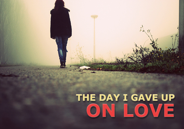 The Day I Gave Up On Love